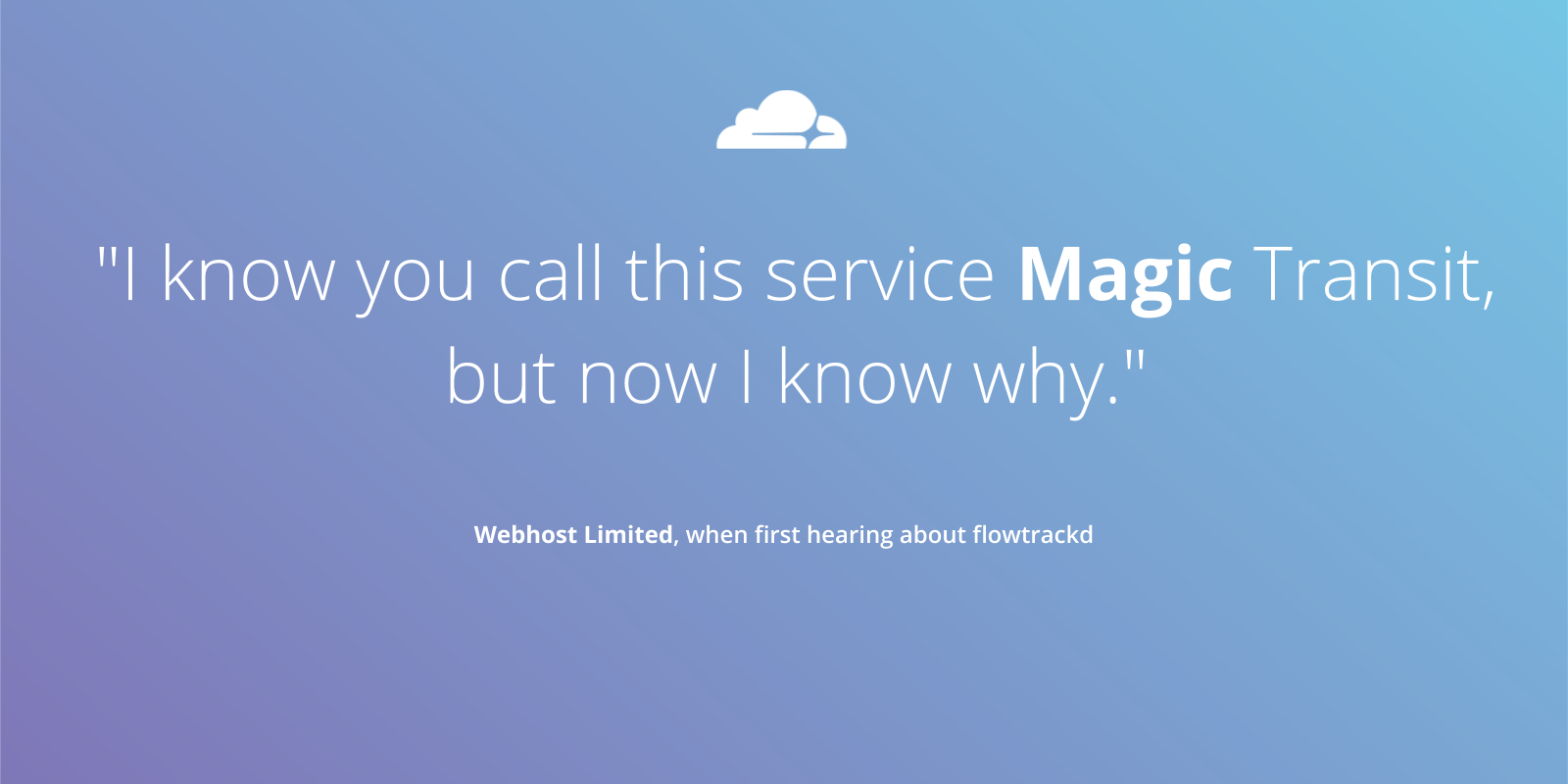 """I know you call this service Magic Transit, but now I know why."" - Webhost Limited, when first hearing about flowtrackd"